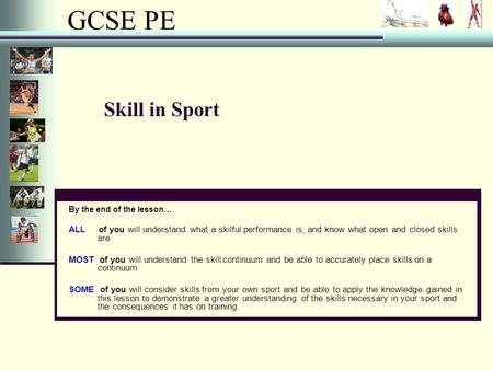 GCSE PE Skill in Sport By the end of the lesson… ALL of you will understand what a skilful performance is, and know what open and closed skills are MOST.