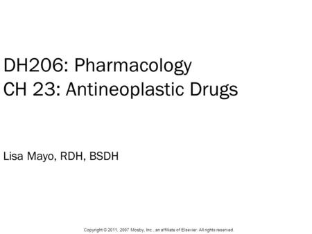 DH206: Pharmacology CH 23: Antineoplastic Drugs Lisa Mayo, RDH, BSDH Copyright © 2011, 2007 Mosby, Inc., an affiliate of Elsevier. All rights reserved.
