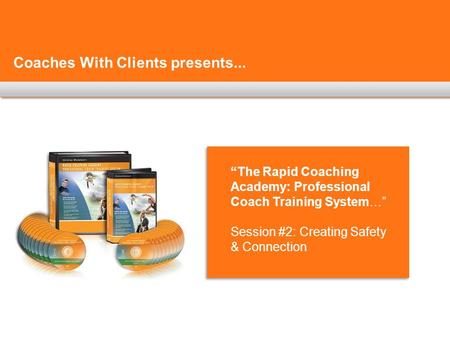 "Coaches With Clients presents... ""The Rapid Coaching Academy: Professional Coach Training System…"" Session #2: Creating Safety & Connection."