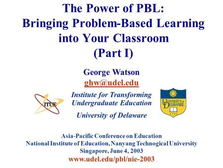University of Delaware Asia-Pacific Conference on Education National Institute of Education, Nanyang Technogical University Singapore, June 4, 2003 www.udel.edu/pbl/nie-2003.