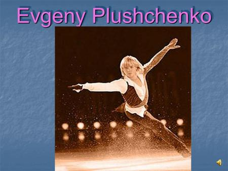 Evgeny Plushchenko Evgeny Plushchenko. Everybody knows who Evgeny Plushchenko is. He was born on November 3, 1982 in a town Urgal of Khabarovsk region.