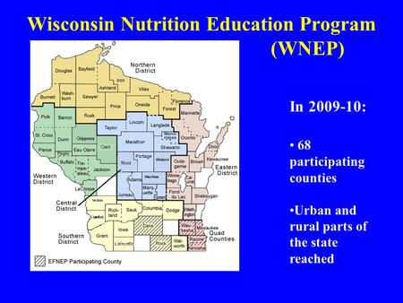 Wisconsin Nutrition Education Program (WNEP) In 2009-10: 68 participating counties Urban and rural parts of the state reached.