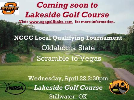 Coming soon to Lakeside Golf Course Visit www.cgagolflinks.com for more information. NCGC Local Qualifying Tournament Oklahoma State Scramble to Vegas.