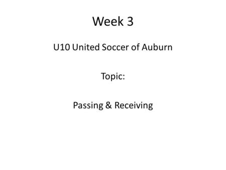 Week 3 U10 United Soccer of Auburn Topic: Passing & Receiving.