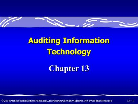  2004 Prentice Hall Business Publishing, Accounting Information Systems, 9/e, by Bodnar/Hopwood 13 – 1 Chapter 13 Auditing Information Technology.