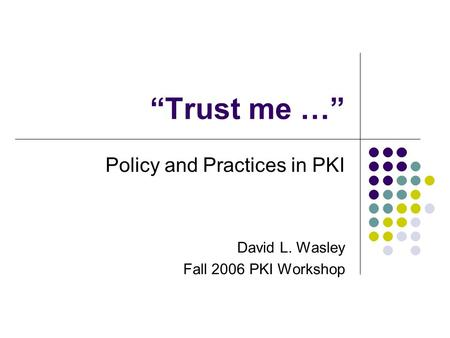 """Trust me …"" Policy and Practices in PKI David L. Wasley Fall 2006 PKI Workshop."