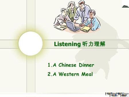 Listening 听力理解 1.A Chinese Dinner 2.A Western Meal.