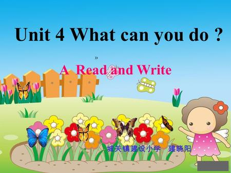 Unit 4 What can you do ? A Read and Write 城关镇建设小学 建晓阳 »