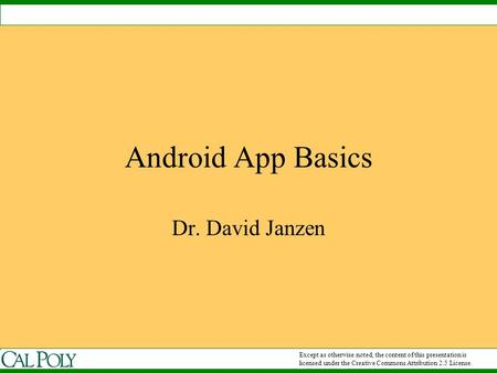 Android App Basics Dr. David Janzen Except as otherwise noted, the content of this presentation is licensed under the Creative Commons Attribution 2.5.