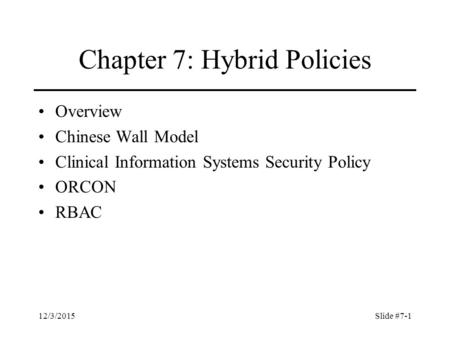 12/3/2015Slide #7-1 Chapter 7: Hybrid Policies Overview Chinese Wall Model Clinical Information Systems Security Policy ORCON RBAC.