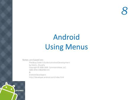 Android Using Menus Notes are based on: The Busy Coder's Guide to Android Development by Mark L. Murphy Copyright © 2008-2009 CommonsWare, LLC. ISBN: 978-0-9816780-0-9.