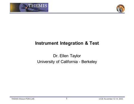 THEMIS Mission PDR/CAR 1 UCB, November 12-14, 2003 Instrument Integration & Test Dr. Ellen Taylor University of California - Berkeley.
