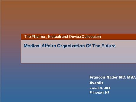 Francois Nader, MD, MBA Aventis June 6-9, 2004 Princeton, NJ The Pharma, Biotech and Device Colloquium Medical Affairs Organization Of The Future.