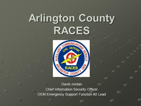 Arlington County RACES David Jordan Chief Information Security Officer OEM Emergency Support Function #2 Lead.