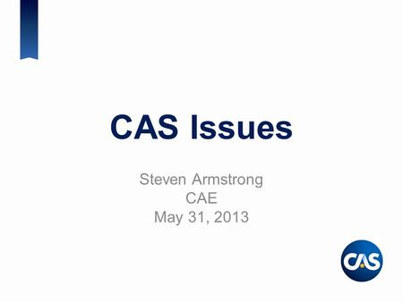 CAS Issues Steven Armstrong CAE May 31, 2013. Session Agenda CAS Brand CAS Strategic Plan Update on CAS-SOA Relations CAS Education University Engagement.