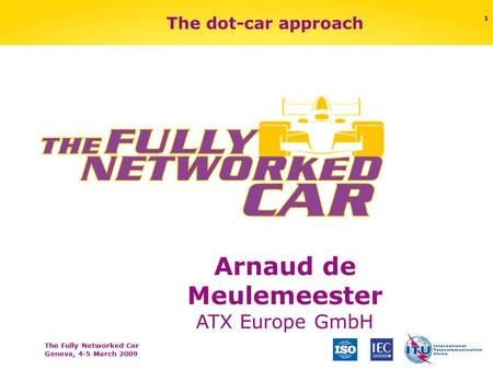 The Fully Networked Car Geneva, 4-5 March 2009 1 The dot-car approach Arnaud de Meulemeester ATX Europe GmbH.