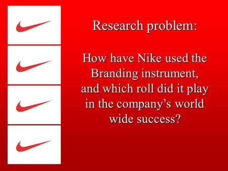 Research problem: How have Nike used the Branding instrument, and which roll did it play in the company's world wide success?