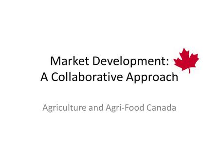 Market Development: A Collaborative Approach Agriculture and Agri-Food Canada.