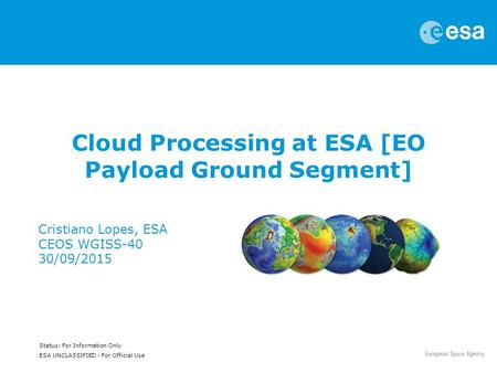 Status: For Information Only ESA UNCLASSIFIED - For Official Use Cloud Processing at ESA [EO Payload Ground Segment] Cristiano Lopes, ESA CEOS WGISS-40.
