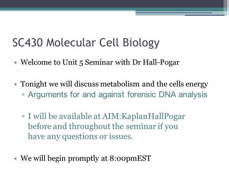SC430 Molecular Cell Biology Welcome to Unit 5 Seminar with Dr Hall-Pogar Tonight we will discuss metabolism and the cells energy ▫ Arguments for and against.
