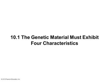 © 2012 Pearson Education, Inc. 10.1 The Genetic Material Must Exhibit Four Characteristics.