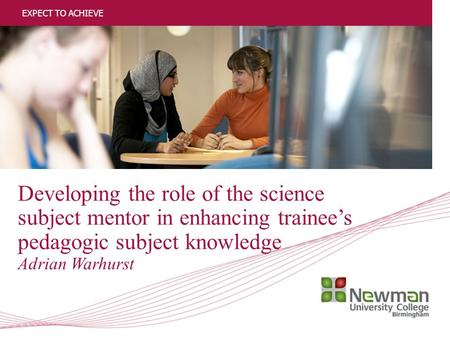 1 Developing the role of the science subject mentor in enhancing trainee's pedagogic subject knowledge Adrian Warhurst EXPECT TO ACHIEVE.