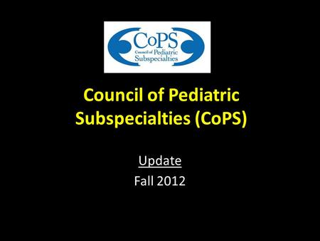 Council of Pediatric Subspecialties (CoPS) Update Fall 2012.