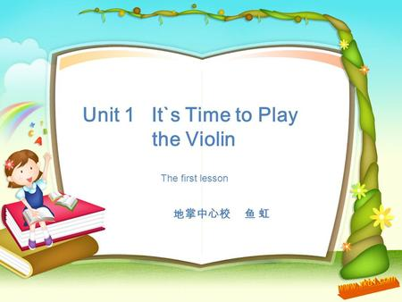 Unit 1 It`s Time to Play the Violin 地掌中心校 鱼 虹 The first lesson.