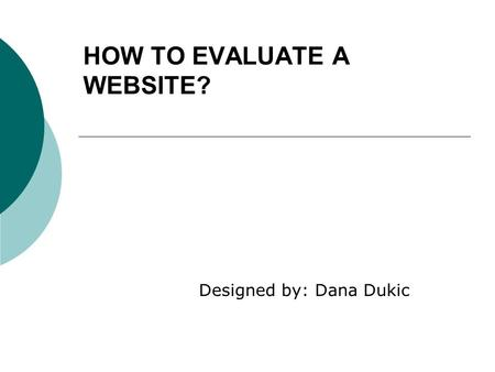 HOW TO EVALUATE A WEBSITE? Designed by: Dana Dukic.