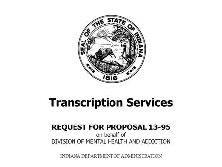 INDIANA DEPARTMENT OF ADMINISTRATION Transcription Services REQUEST FOR PROPOSAL 13-95 on behalf of DIVISION OF MENTAL HEALTH AND ADDICTION.