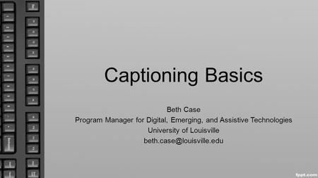 Captioning Basics Beth Case Program Manager for Digital, Emerging, and Assistive Technologies University of Louisville