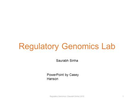 Regulatory Genomics Lab Saurabh Sinha Regulatory Genomics | Saurabh Sinha | 20151 PowerPoint by Casey Hanson.