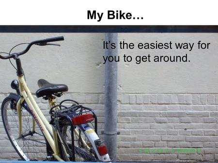 My Bike… It's the easiest way for you to get around.