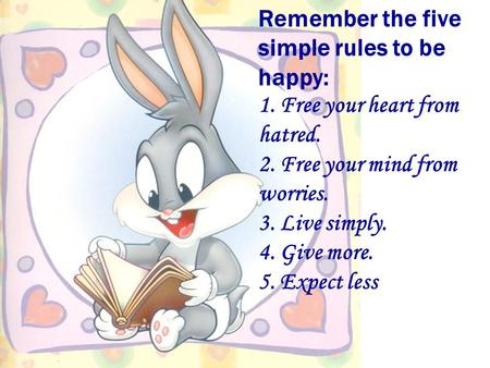 Remember the five simple rules to be happy: 1. Free your heart from hatred. 2. Free your mind from worries. 3. Live simply. 4. Give more. 5. Expect less.