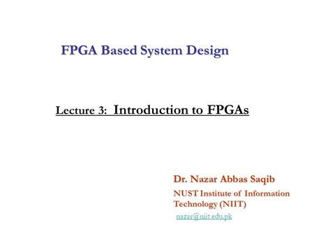 FPGA Based System Design Dr. Nazar Abbas Saqib NUST Institute of Information Technology (NIIT) Lecture 3: Introduction to FPGAs