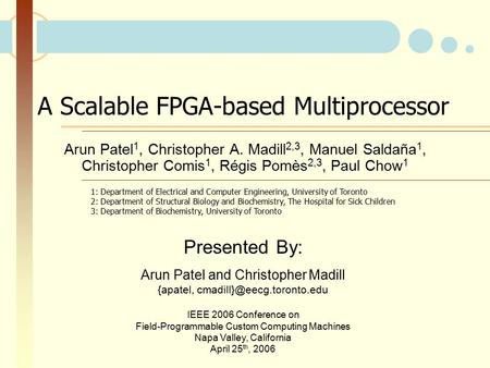 A Scalable FPGA-based Multiprocessor Arun Patel 1, Christopher A. Madill 2,3, Manuel Saldaña 1, Christopher Comis 1, Régis Pomès 2,3, Paul Chow 1 Presented.