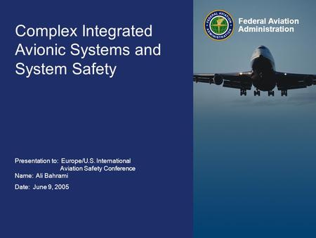 Federal Aviation Administration 0 Complex Integrated Avionics and System Safety June 9, 2005 0 Complex Integrated Avionic Systems and System Safety Presentation.