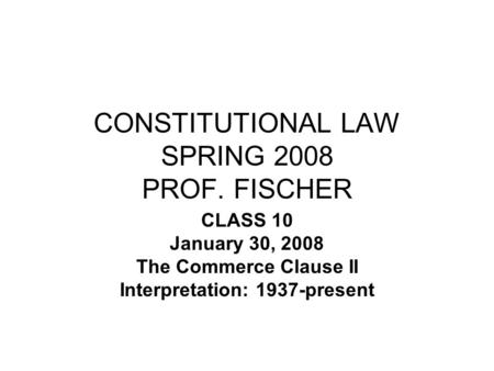 CONSTITUTIONAL LAW SPRING 2008 PROF. FISCHER CLASS 10 January 30, 2008 The Commerce Clause II Interpretation: 1937-present.