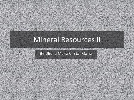 Mineral Resources II By: Jhulia Mariz C. Sta. Maria.