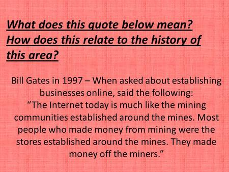 "Bill Gates in 1997 – When asked about establishing businesses online, said the following: ""The Internet today is much like the mining communities established."