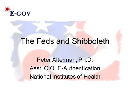 The Feds and Shibboleth Peter Alterman, Ph.D. Asst. CIO, E-Authentication National Institutes of Health.