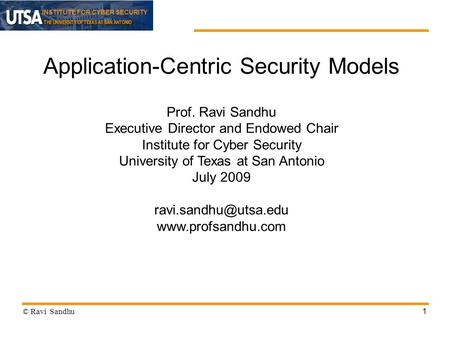 INSTITUTE FOR CYBER SECURITY 1 Application-Centric Security Models Prof. Ravi Sandhu Executive Director and Endowed Chair Institute for Cyber Security.