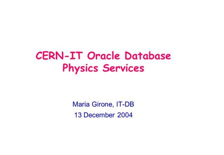 CERN-IT Oracle Database Physics Services Maria Girone, IT-DB 13 December 2004.