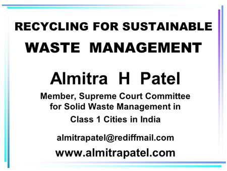 RECYCLING FOR SUSTAINABLE WASTE MANAGEMENT Almitra H Patel Member, Supreme Court Committee for Solid Waste Management in Class 1 Cities in India