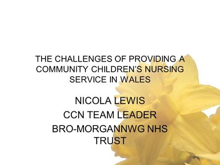 THE CHALLENGES OF PROVIDING A COMMUNITY CHILDREN'S NURSING SERVICE IN WALES NICOLA LEWIS CCN TEAM LEADER BRO-MORGANNWG NHS TRUST.
