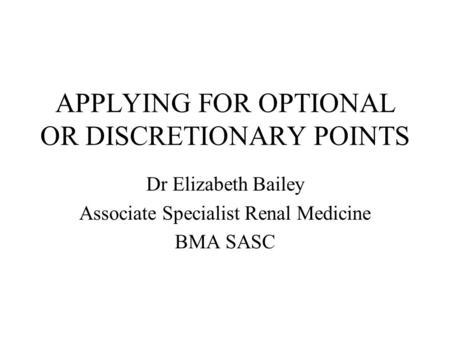 APPLYING FOR OPTIONAL OR DISCRETIONARY POINTS Dr Elizabeth Bailey Associate Specialist Renal Medicine BMA SASC.