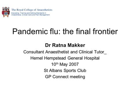 Pandemic flu: the final frontier Dr Ratna Makker Consultant Anaesthetist and Clinical Tutor_ Hemel Hempstead General Hospital 10 th May 2007 St Albans.