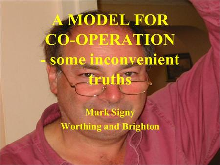 A MODEL FOR CO-OPERATION - some inconvenient truths Mark Signy Worthing and Brighton.