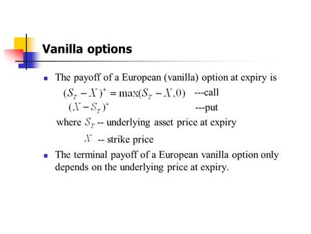 Vanilla options The payoff of a European (vanilla) option at expiry is ---call ---put where -- underlying asset price at expiry -- strike price The terminal.