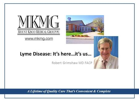A Lifetime of Quality Care That's Convenient & Complete Lyme Disease: It's here…it's us… Robert Grimshaw MD FACP A Lifetime of Quality Care That's Convenient.